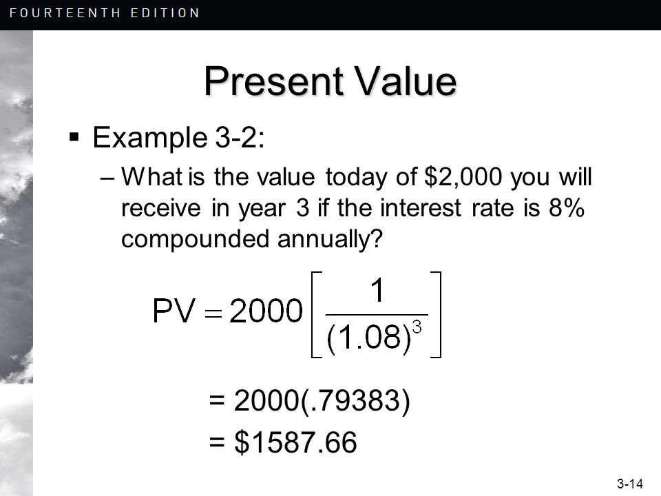 3-14 Present Value Example 3-2: –What is the value today of $2,000 you will receive in year 3 if the interest rate is 8% compounded annually? = 2000(.