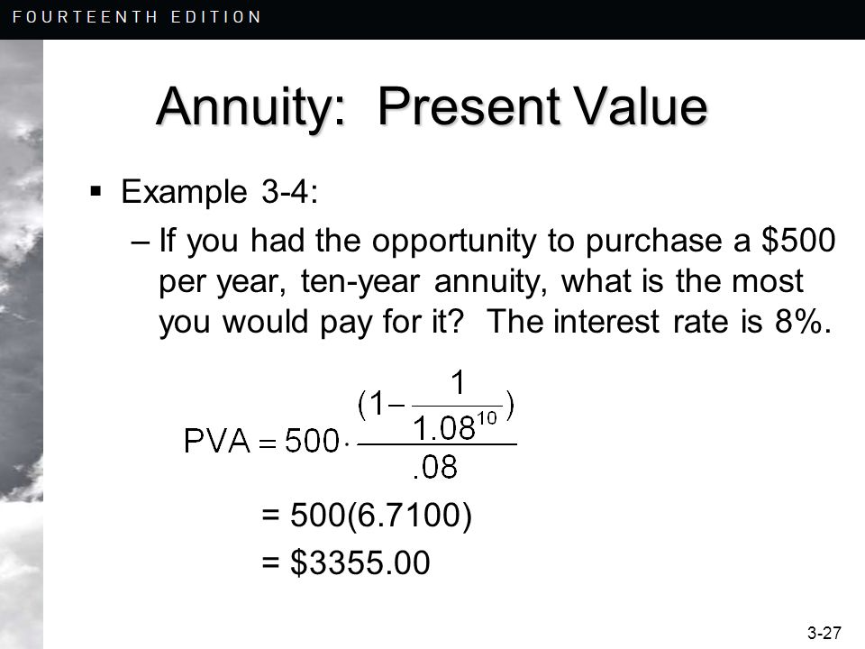 3-27 Annuity: Present Value Example 3-4: –If you had the opportunity to purchase a $500 per year, ten-year annuity, what is the most you would pay for