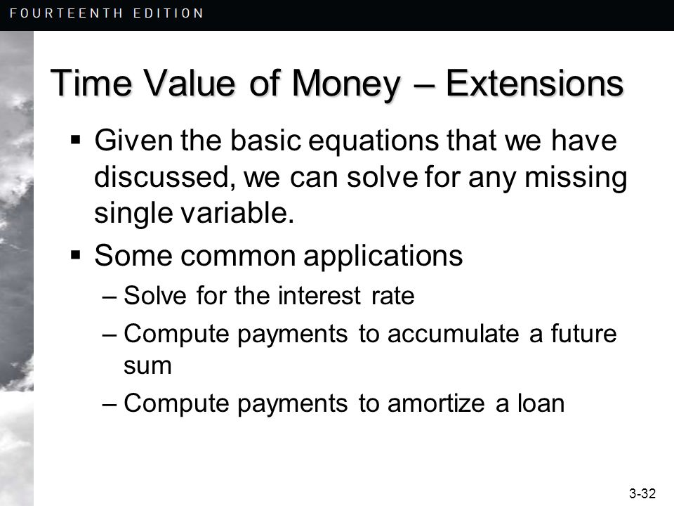 3-32 Time Value of Money – Extensions Given the basic equations that we have discussed, we can solve for any missing single variable. Some common appl