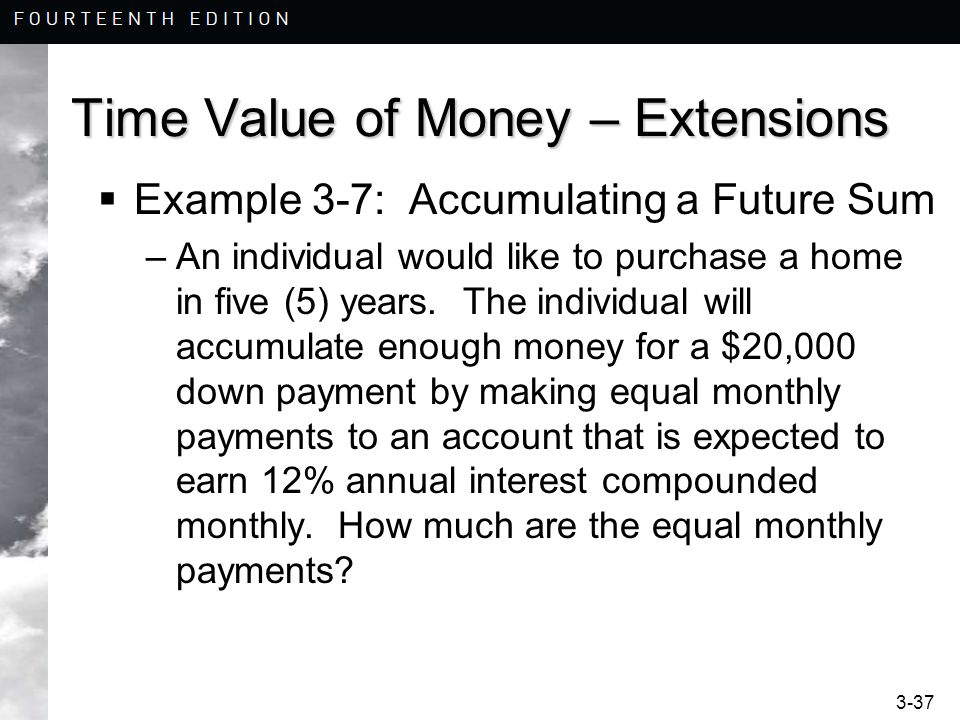 3-37 Time Value of Money – Extensions Example 3-7: Accumulating a Future Sum –An individual would like to purchase a home in five (5) years. The indiv