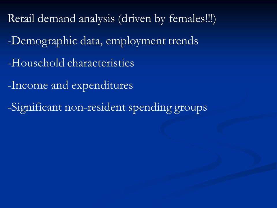 Retail demand analysis (driven by females!!!) -Demographic data, employment trends -Household characteristics -Income and expenditures -Significant non-resident spending groups