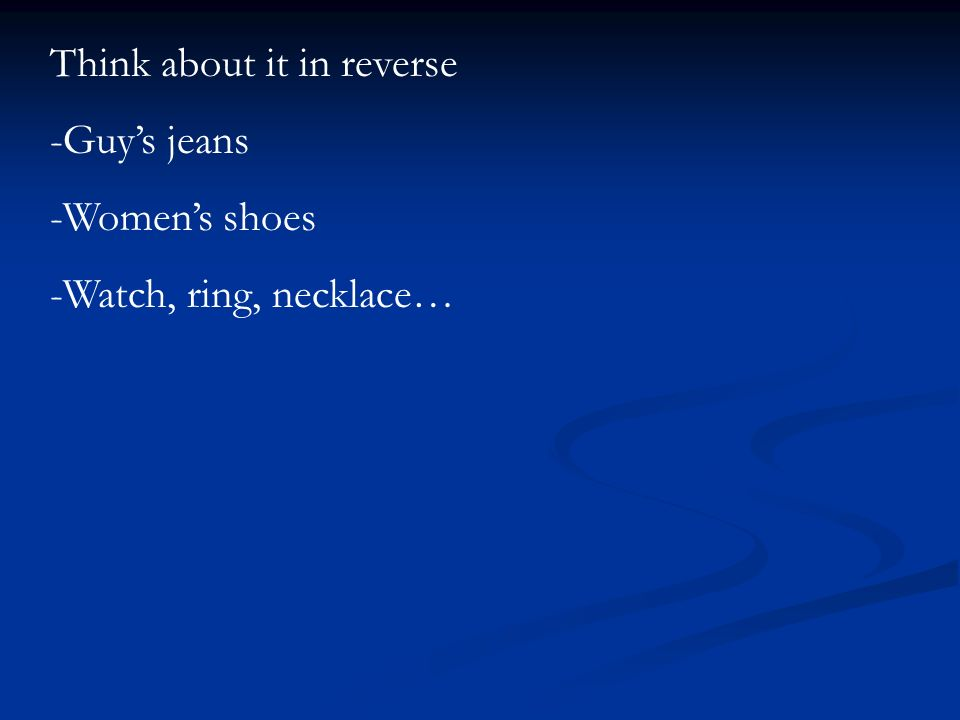 Think about it in reverse -Guys jeans -Womens shoes -Watch, ring, necklace…