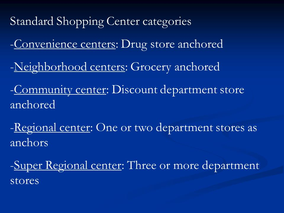 Standard Shopping Center categories -Convenience centers: Drug store anchored -Neighborhood centers: Grocery anchored -Community center: Discount department store anchored -Regional center: One or two department stores as anchors -Super Regional center: Three or more department stores