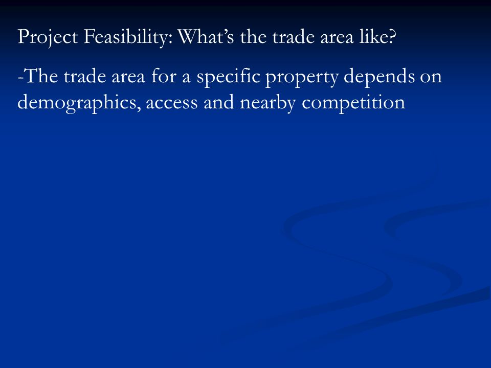 Project Feasibility: Whats the trade area like.