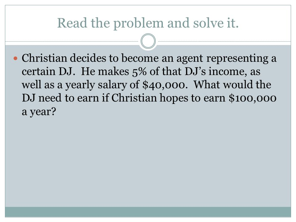 Read the problem and solve it. Christian decides to become an agent representing a certain DJ. He makes 5% of that DJs income, as well as a yearly sal