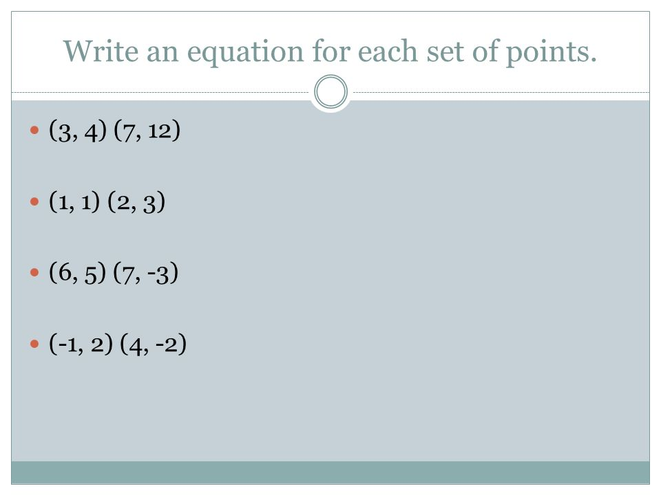 Write an equation for each set of points. (3, 4) (7, 12) (1, 1) (2, 3) (6, 5) (7, -3) (-1, 2) (4, -2)