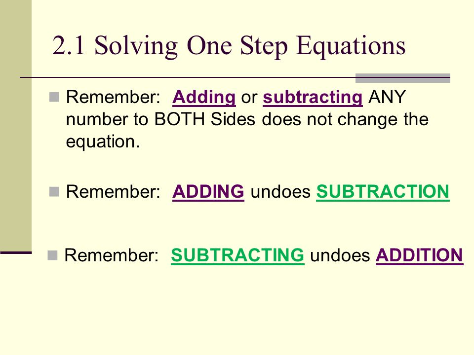 2.1 Solving One Step Equations Remember: Adding or subtracting ANY number to BOTH Sides does not change the equation. Remember: ADDING undoes SUBTRACT