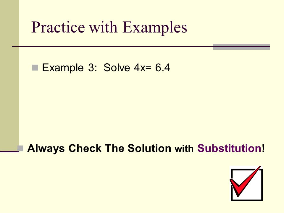 Practice with Examples Example 3: Solve 4x= 6.4 Always Check The Solution with Substitution!