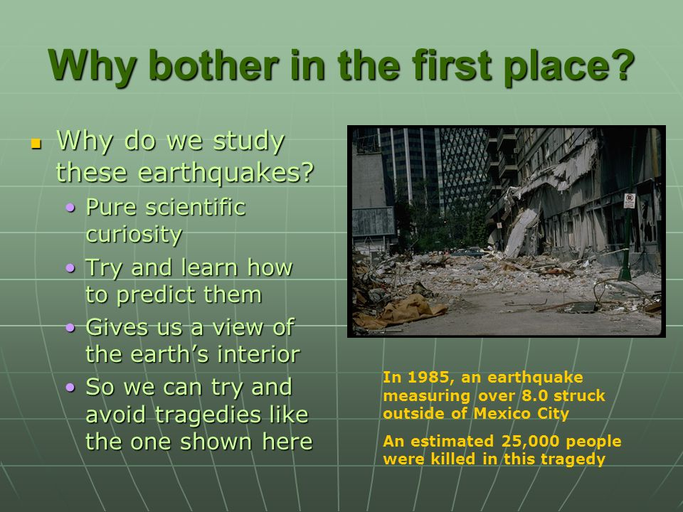 Why bother in the first place? Why do we study these earthquakes? Pure scientific curiosity Try and learn how to predict them Gives us a view of the e