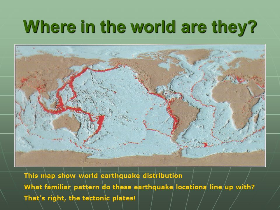 Where in the world are they? This map show world earthquake distribution What familiar pattern do these earthquake locations line up with? Thats right