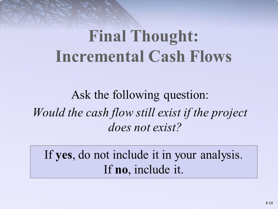 9-15 Final Thought: Incremental Cash Flows Ask the following question: Would the cash flow still exist if the project does not exist.