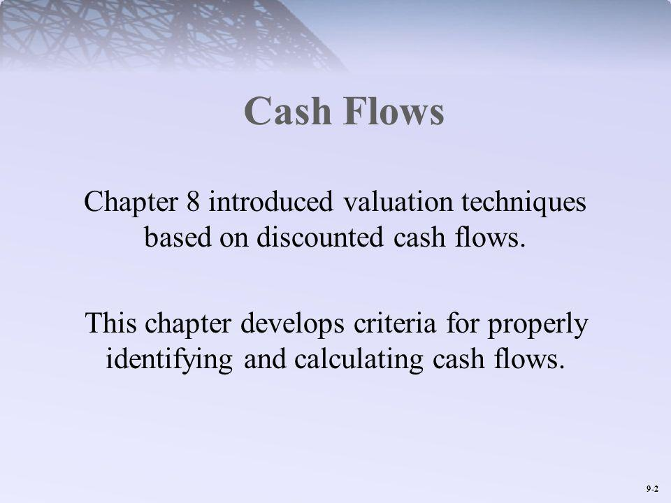 9-2 Cash Flows Chapter 8 introduced valuation techniques based on discounted cash flows. This chapter develops criteria for properly identifying and c