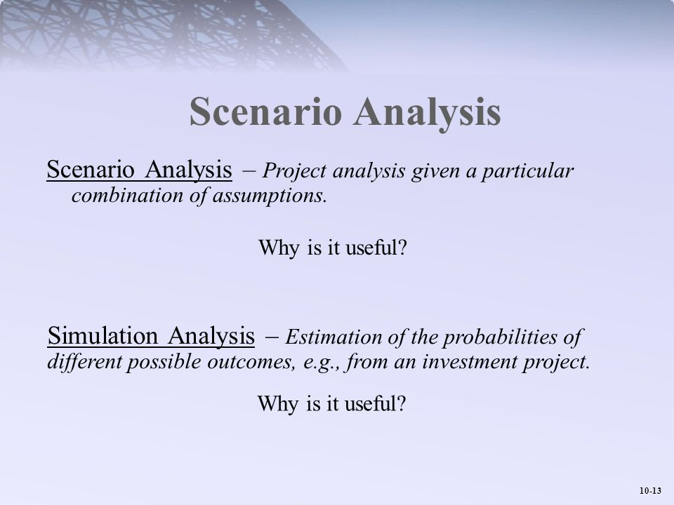10-13 Scenario Analysis Scenario Analysis – Project analysis given a particular combination of assumptions. Why is it useful? Simulation Analysis – Es