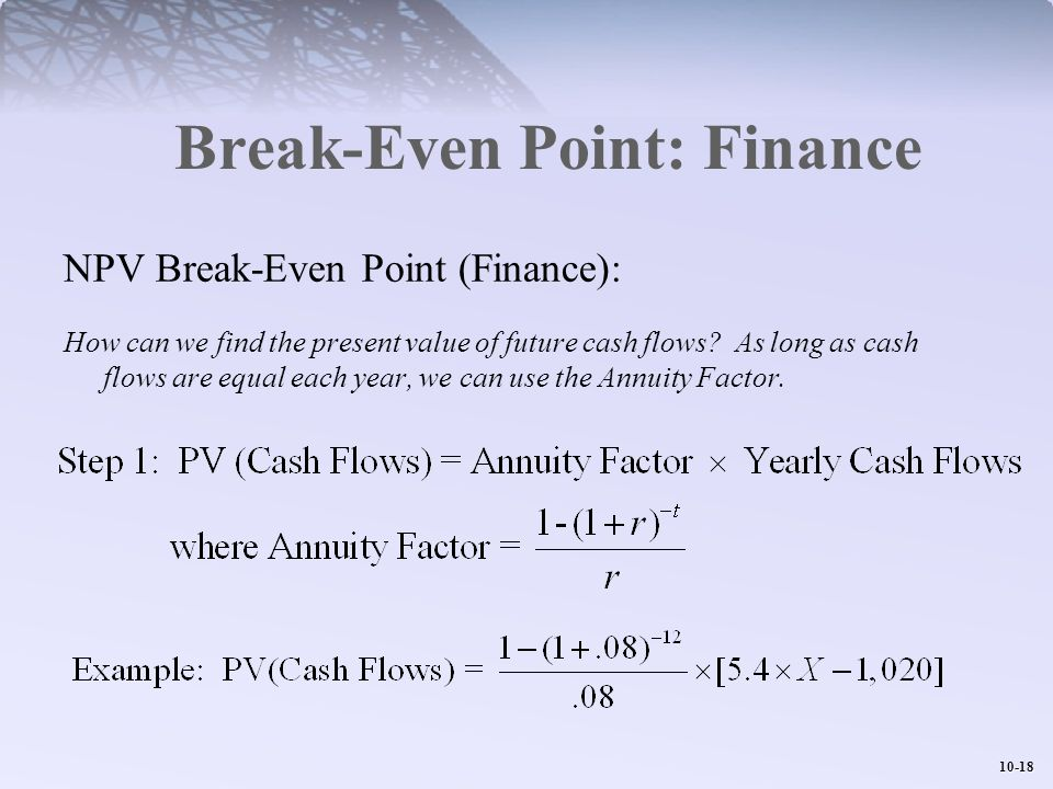 10-18 Break-Even Point: Finance NPV Break-Even Point (Finance): How can we find the present value of future cash flows? As long as cash flows are equa