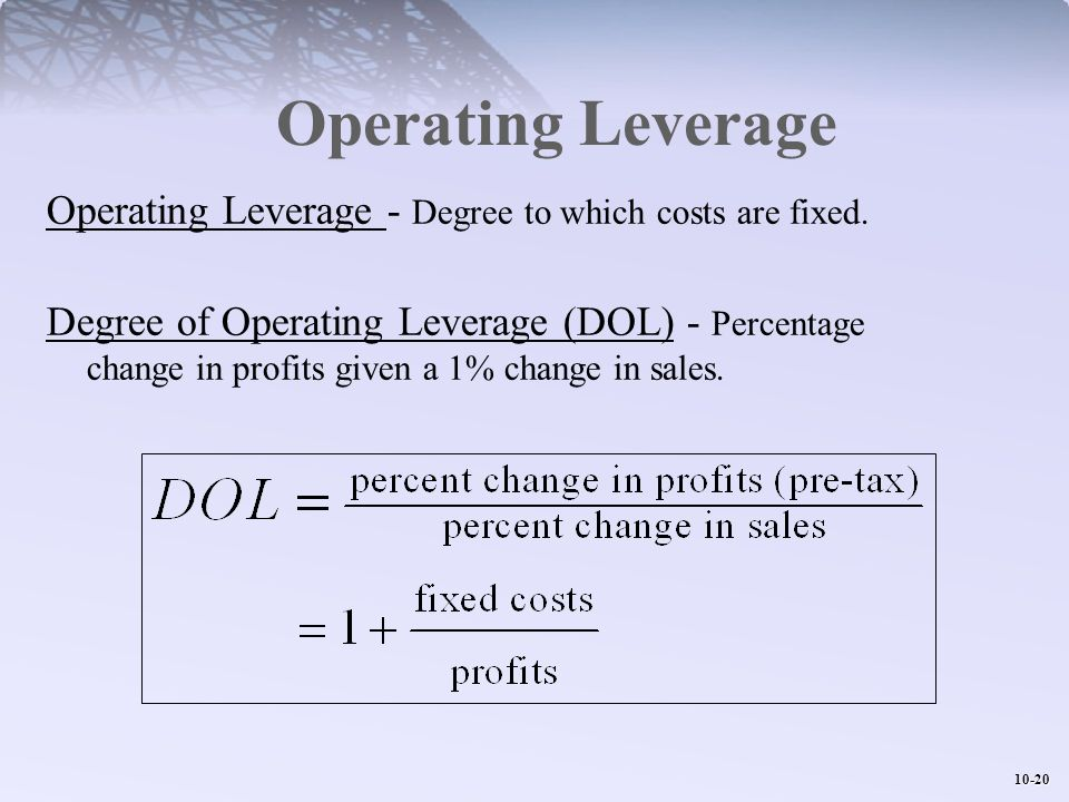 10-20 Operating Leverage Operating Leverage - Degree to which costs are fixed. Degree of Operating Leverage (DOL) - Percentage change in profits given