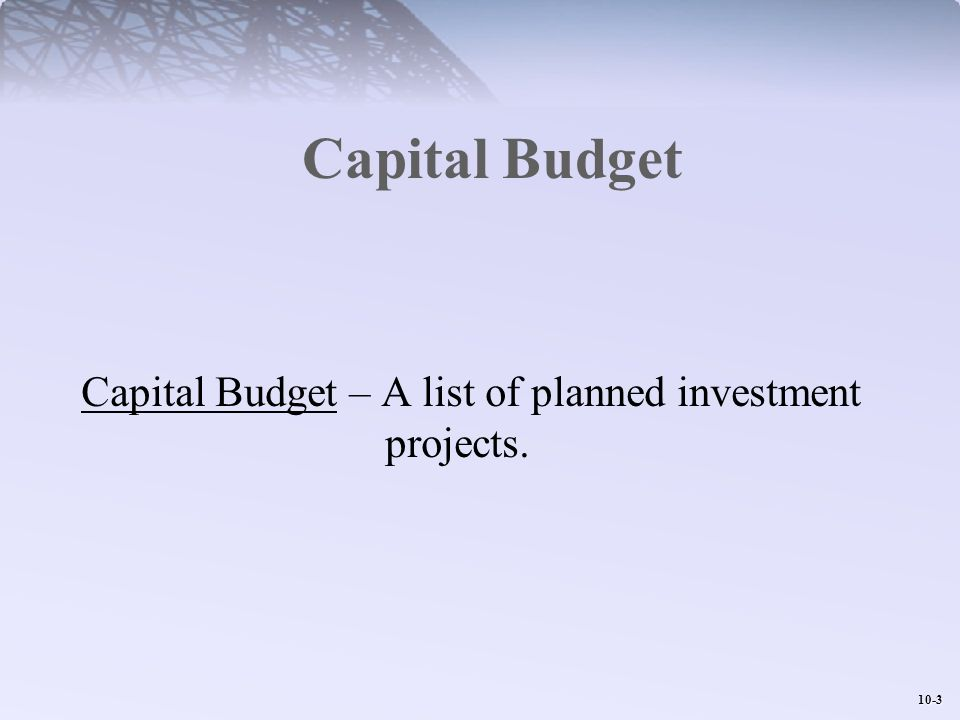 10-4 Capital Budgeting: The Decision Process 1.Stage 1: The Capital Budget 2.Stage 2: Project Authorization Outlays required by law or company policy Maintenance or cost reduction Capacity expansion in existing business Investment for new products