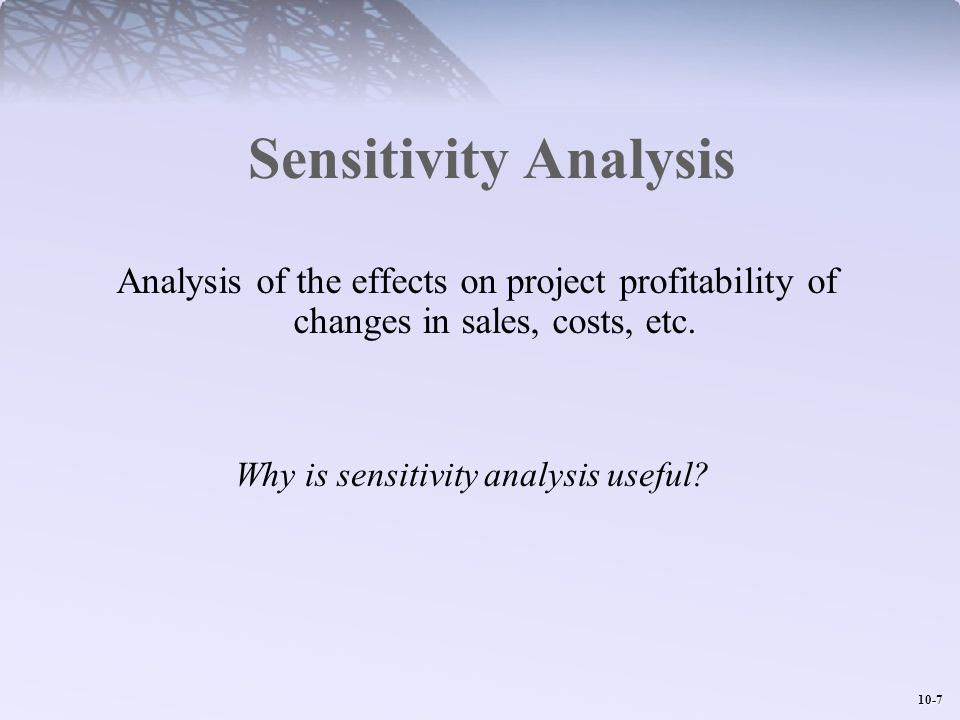 10-8 Sensitivity Analysis - Example Base Case: Expected cash flows from a new project (with 8% Opportunity Cost of Capital; 40% average tax rate; variable costs are a constant 80% of sales; all numbers in $000s) NPV = $1,382.47 IRR = 12.7% Payback Period = 6 years Profitability Index =.256 NPV = IRR = Payback Period = Profitability Index = Calculate: