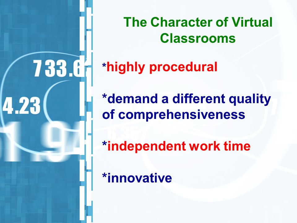 * highly procedural *demand a different quality of comprehensiveness *independent work time *innovative The Character of Virtual Classrooms