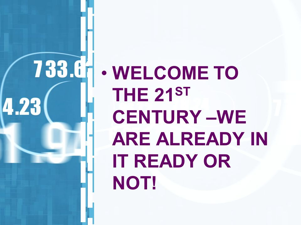 WELCOME TO THE 21 ST CENTURY –WE ARE ALREADY IN IT READY OR NOT!