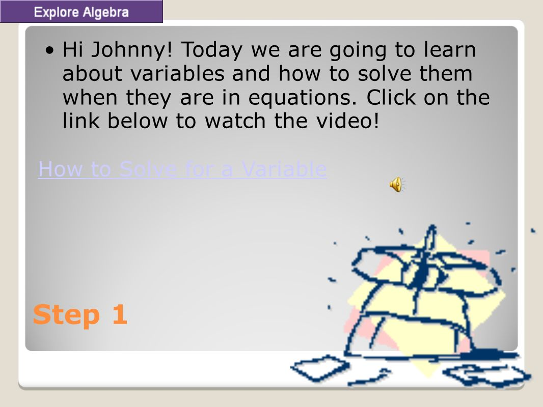 Step 1 Hi Johnny! Today we are going to learn about variables and how to solve them when they are in equations. Click on the link below to watch the v