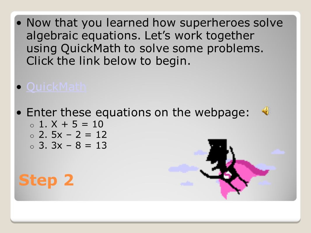 Step 2 Now that you learned how superheroes solve algebraic equations. Lets work together using QuickMath to solve some problems. Click the link below