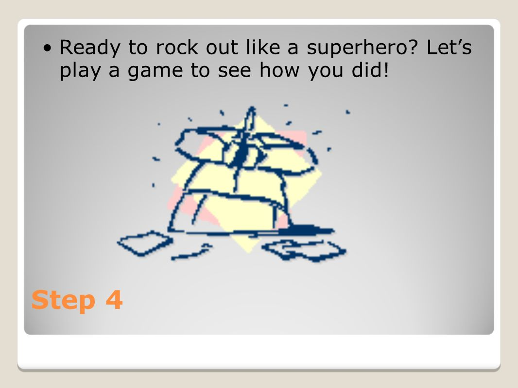 Step 4 Ready to rock out like a superhero? Lets play a game to see how you did!