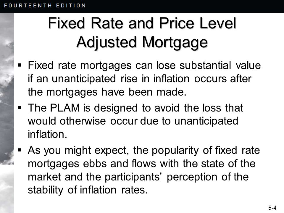 5-5 Price Level Adjusted Mortgage i = mortgage interest rates, r = expected real rate of interest, p = risk premium, f = expected inflation i = r + p + f PLAM balances adjust with changes in inflation.