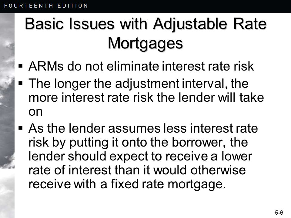 5-7 Adjustable Rate Mortgages A new loan payment is computed at each reset date –Composite Rate = index + margin –Index Interest rate that the lender does not control Treasury securities Cost Of Funds Index (COFI) London Interbank Offered Rate (LIBOR) –Margin (or spread) Premium added to the index