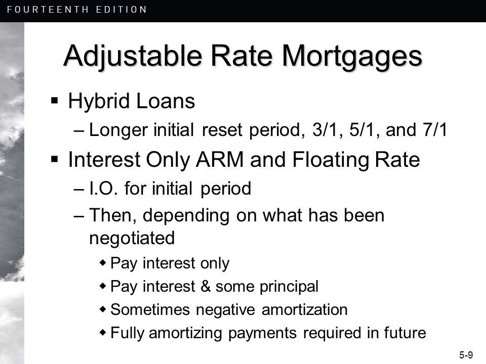 5-10 Adjustable Rate Mortgages For residential loans, the teaser rate is important –Initial rate below market composite rate –Market Competition –Accrual Rate –Negative Amortization –Payment Shock –It is not clear whether all residential borrowers comprehend or appropriately price the inherent risks in adjustable rate mortgages.