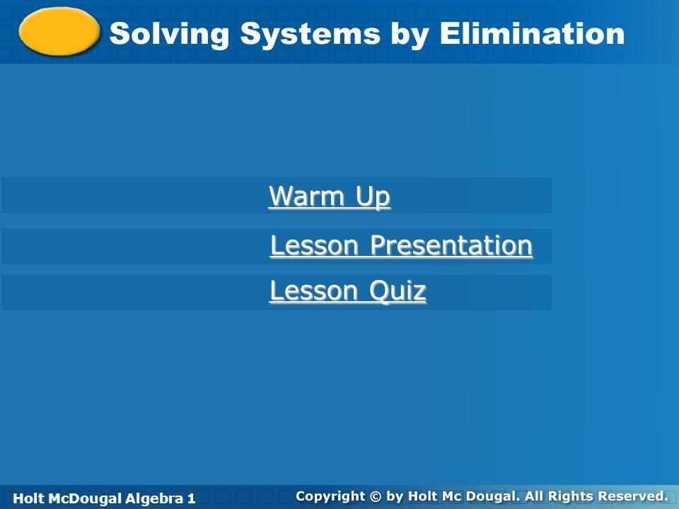 Holt McDougal Algebra 1 Solving Systems by Elimination Holt Algebra 1 Warm Up Warm Up Lesson Presentation Lesson Presentation Lesson Quiz Lesson Quiz