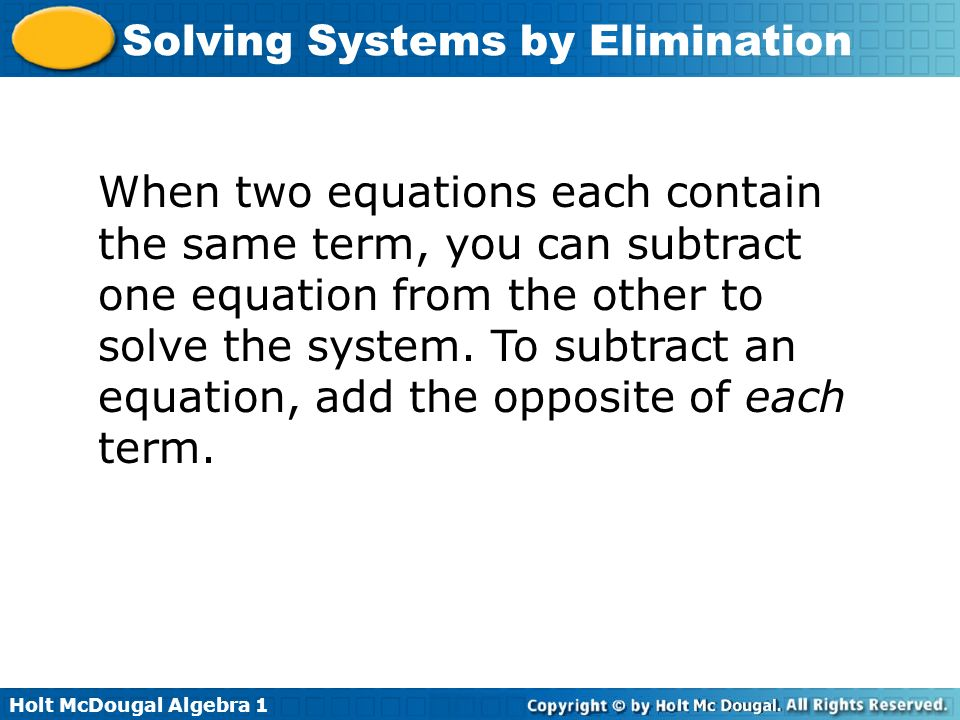 Holt McDougal Algebra 1 Solving Systems by Elimination When two equations each contain the same term, you can subtract one equation from the other to