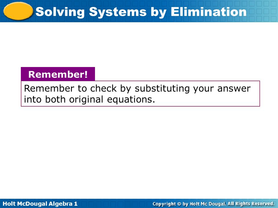 Holt McDougal Algebra 1 Solving Systems by Elimination Remember to check by substituting your answer into both original equations. Remember!