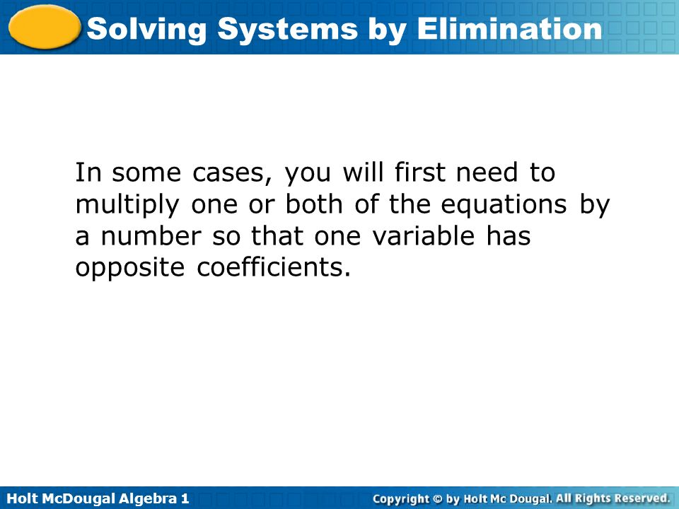 Holt McDougal Algebra 1 Solving Systems by Elimination In some cases, you will first need to multiply one or both of the equations by a number so that