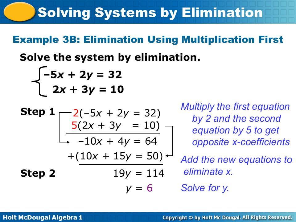 Holt McDougal Algebra 1 Solving Systems by Elimination –5x + 2y = 32 2x + 3y = 10 Solve the system by elimination. Example 3B: Elimination Using Multi