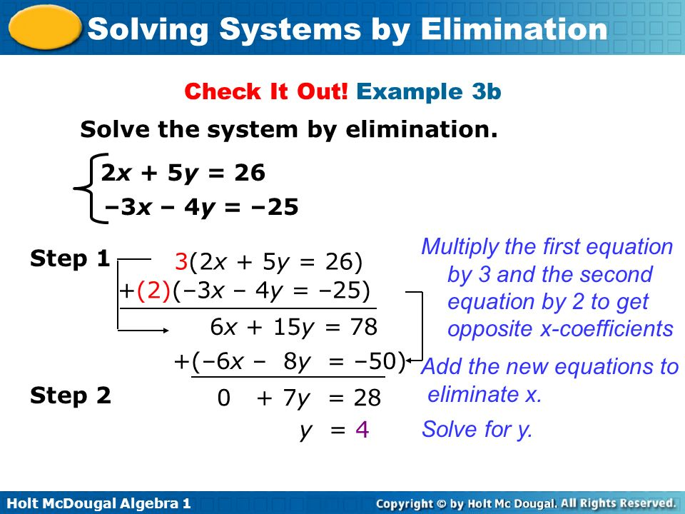 Holt McDougal Algebra 1 Solving Systems by Elimination Check It Out! Example 3b Solve the system by elimination. 2x + 5y = 26 –3x – 4y = –25 Step 1 3(