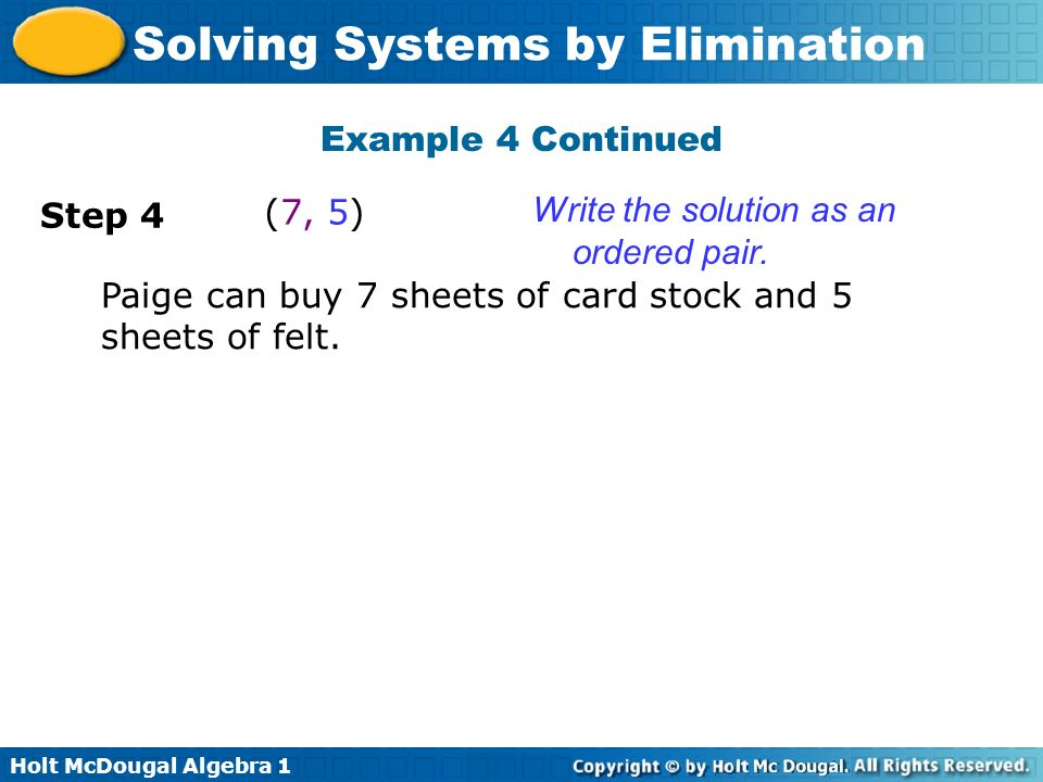 Holt McDougal Algebra 1 Solving Systems by Elimination Write the solution as an ordered pair. Step 4 (7, 5) Paige can buy 7 sheets of card stock and 5
