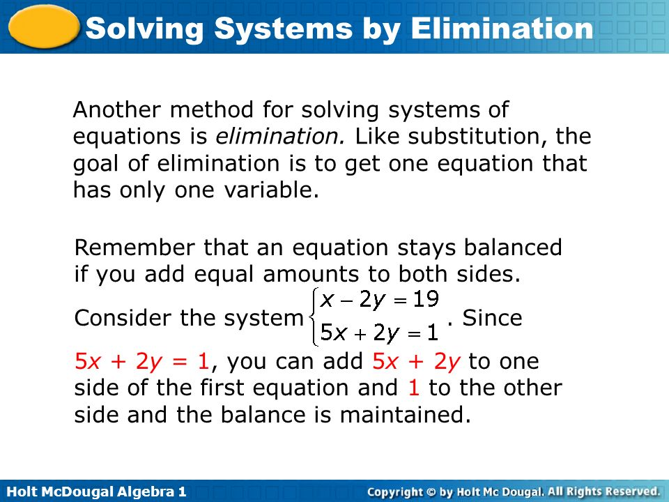 Holt McDougal Algebra 1 Solving Systems by Elimination Another method for solving systems of equations is elimination. Like substitution, the goal of