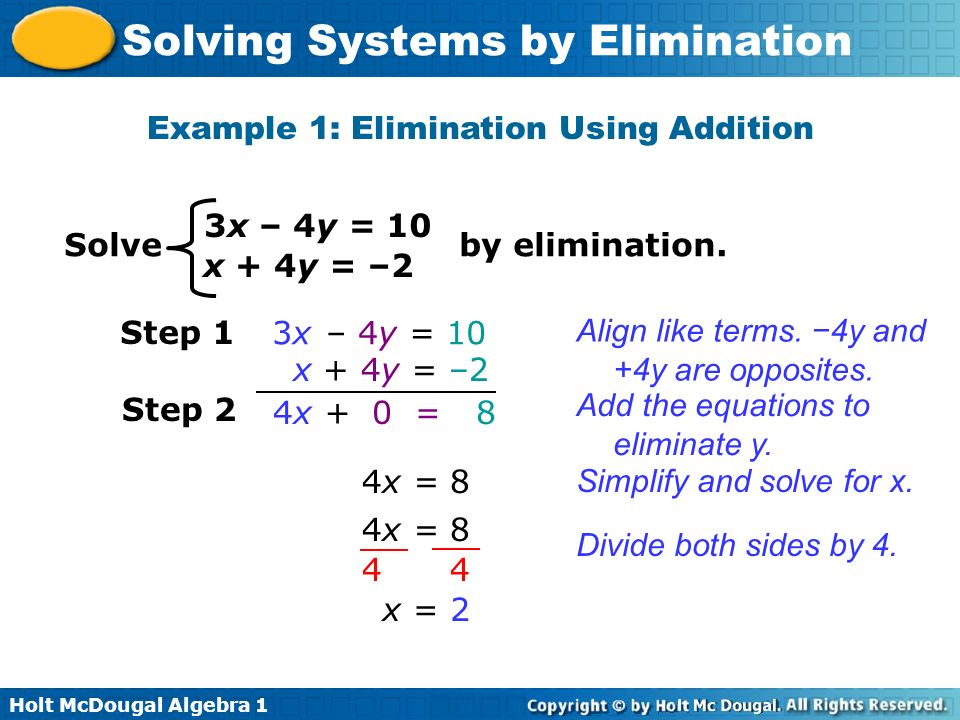 Holt McDougal Algebra 1 Solving Systems by Elimination Example 1: Elimination Using Addition 3x – 4y = 10 x + 4y = –2 Solve by elimination. Step 1 3x