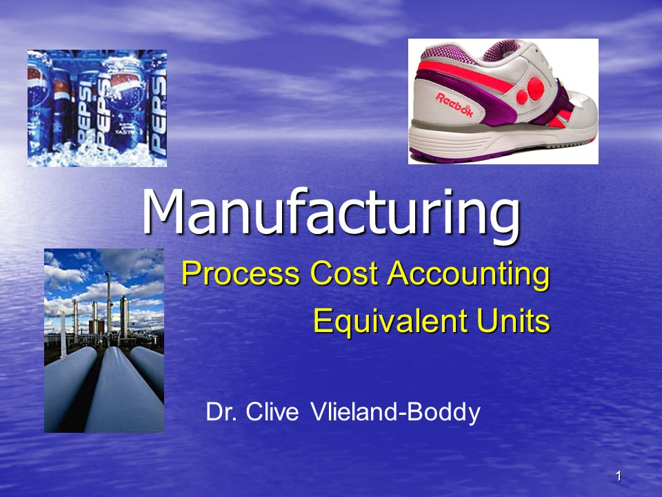 1 Manufacturing Process Cost Accounting Equivalent Units Dr. Clive Vlieland-Boddy