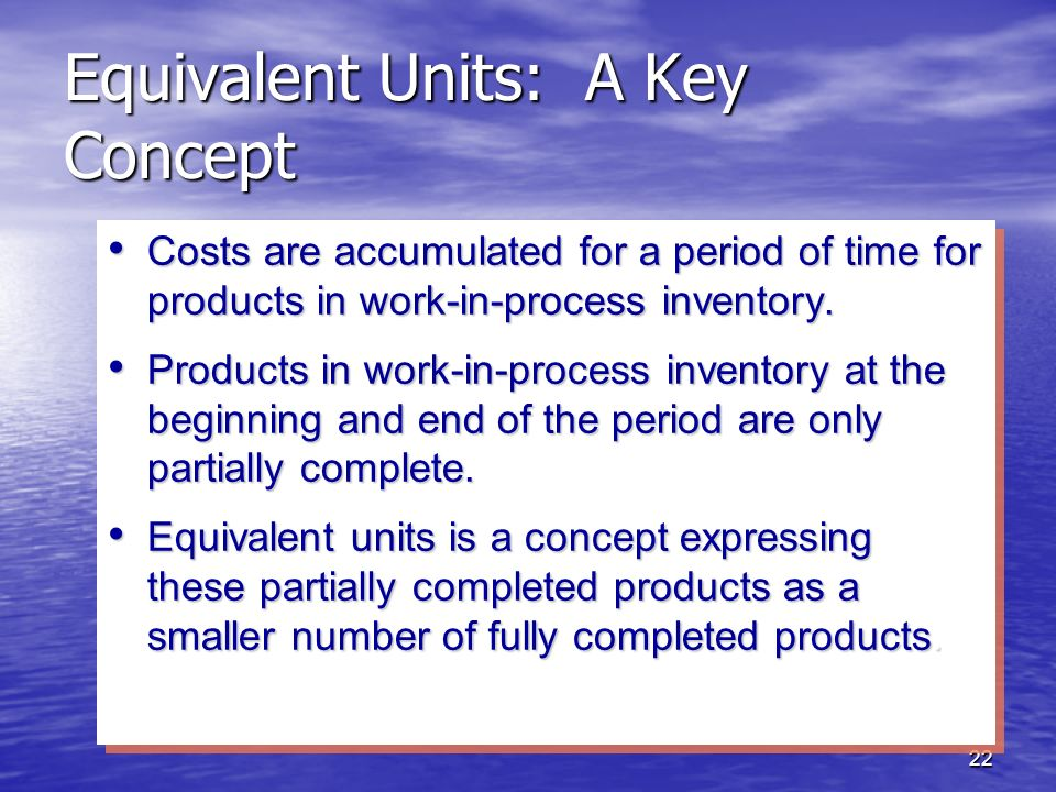 22 Equivalent Units: A Key Concept Costs are accumulated for a period of time for products in work-in-process inventory. Costs are accumulated for a p