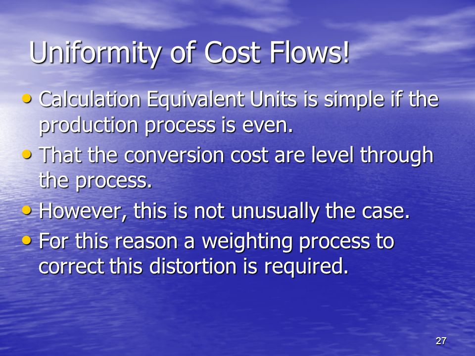 27 Uniformity of Cost Flows! Calculation Equivalent Units is simple if the production process is even. Calculation Equivalent Units is simple if the p