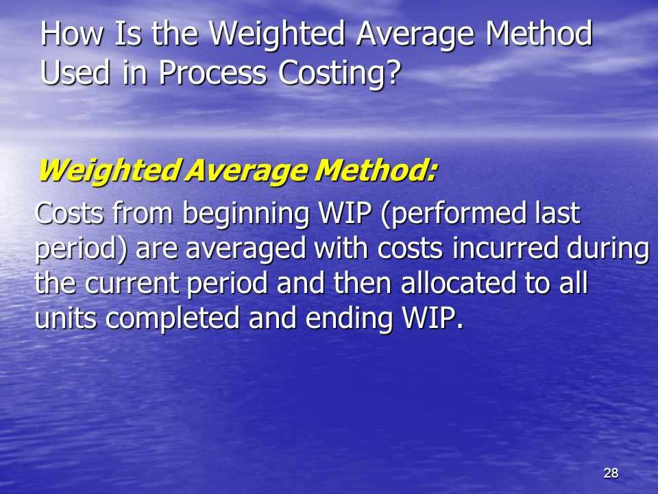 28 How Is the Weighted Average Method Used in Process Costing? Weighted Average Method: Costs from beginning WIP (performed last period) are averaged