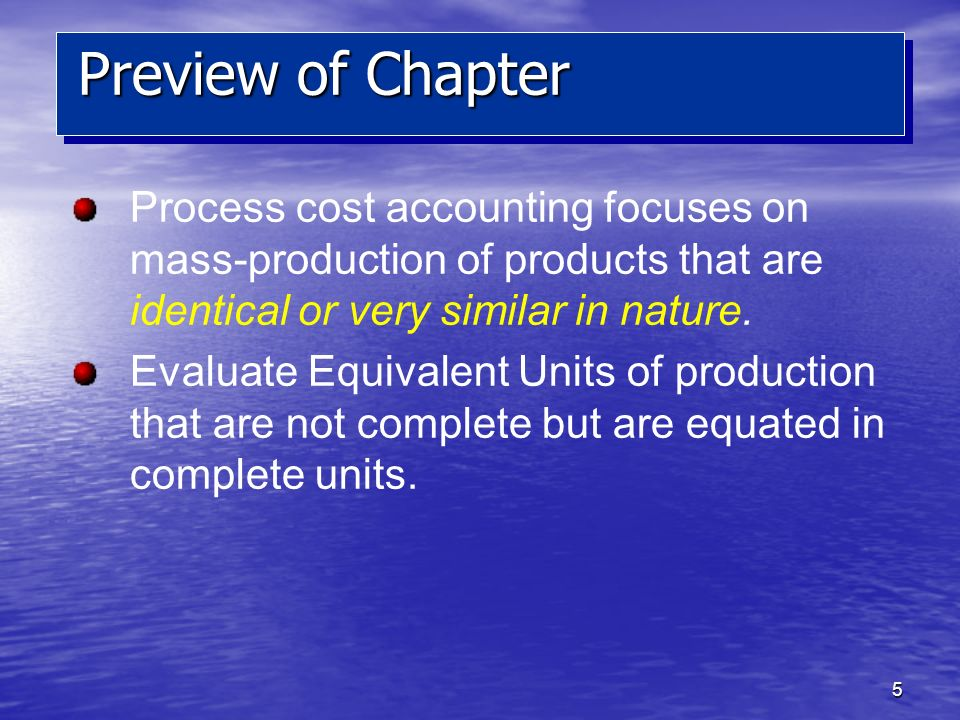 5 Preview of Chapter Process cost accounting focuses on mass-production of products that are identical or very similar in nature. Evaluate Equivalent