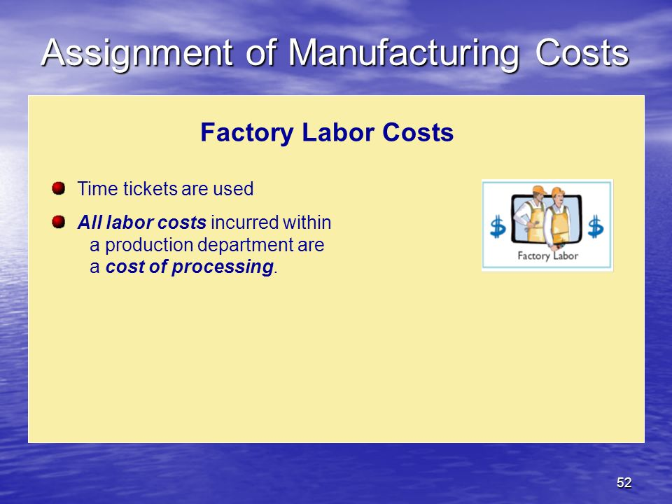 52 Factory Labor Costs Time tickets are used All labor costs incurred within a production department are a cost of processing. Assignment of Manufactu