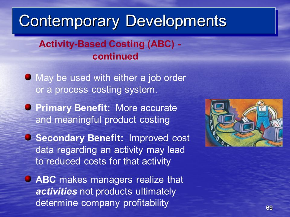 69 Contemporary Developments Activity-Based Costing (ABC) - continued May be used with either a job order or a process costing system. Primary Benefit