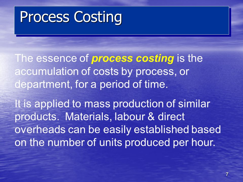 7 The essence of process costing is the accumulation of costs by process, or department, for a period of time. It is applied to mass production of sim