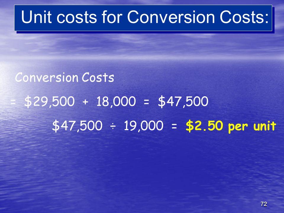 72 Unit costs for Conversion Costs: Conversion Costs = $29,500 + 18,000 = $47,500 $47,500 ÷ 19,000 = $2.50 per unit