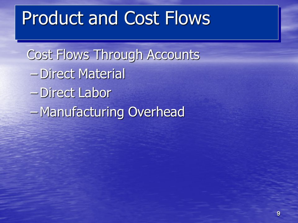 9 Cost Flows Through Accounts –Direct Material –Direct Labor –Manufacturing Overhead Product and Cost Flows