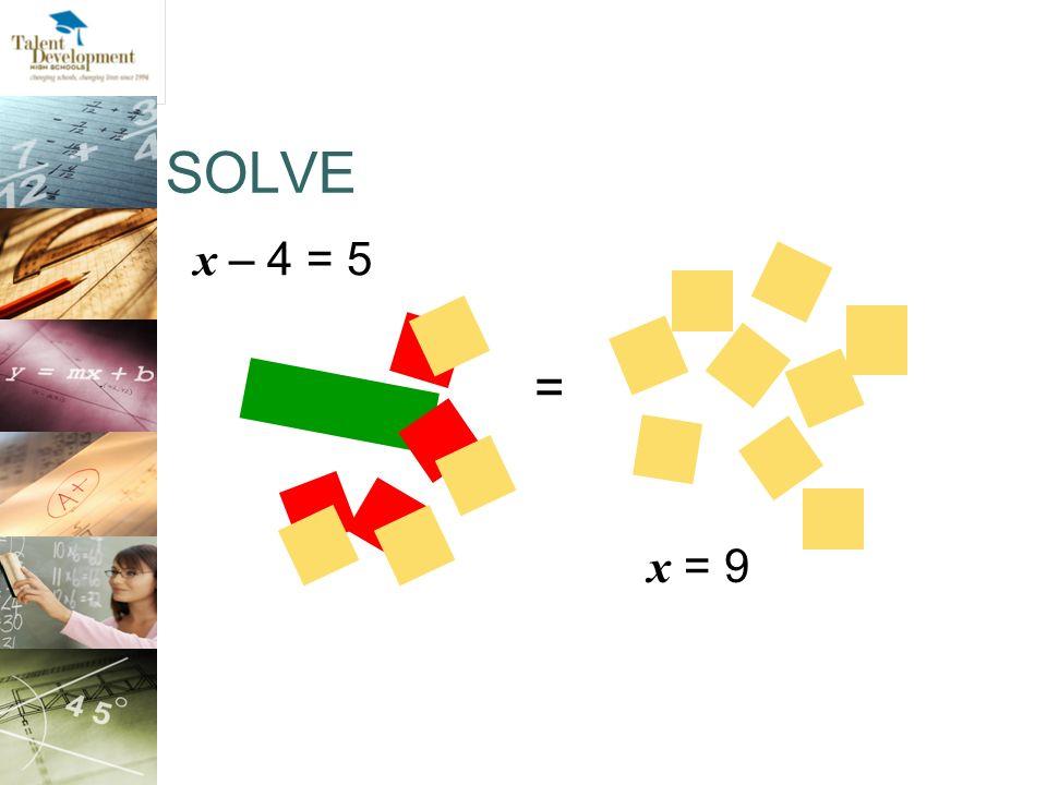 SOLVE x – 4 = 5 x = 9 =