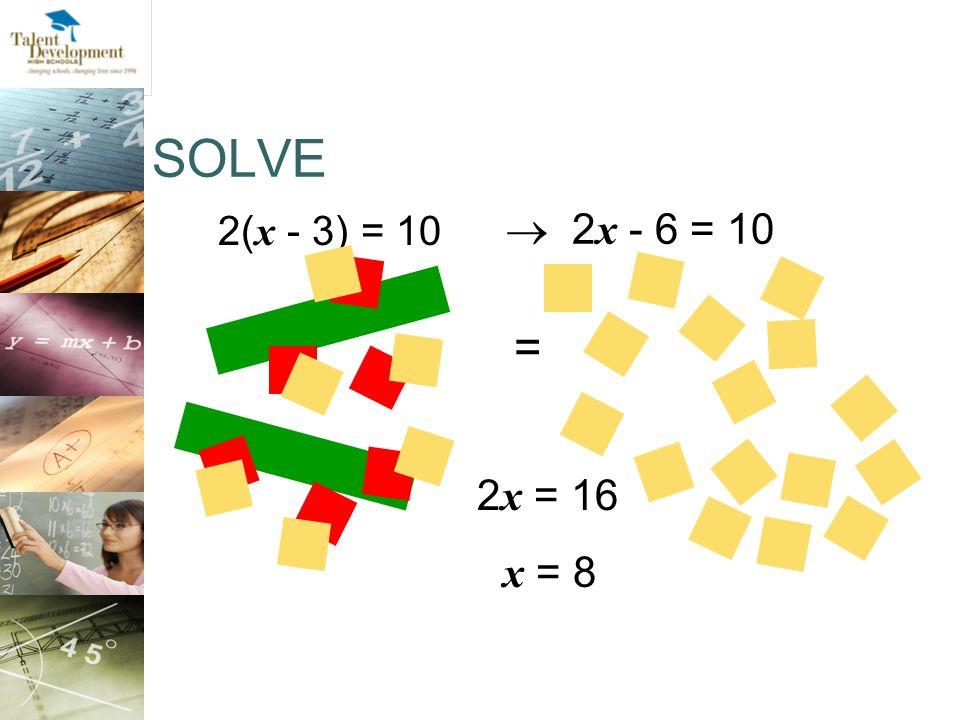 SOLVE 2( x - 3) = 10 2 x = 16 x = 8 = 2 x - 6 = 10